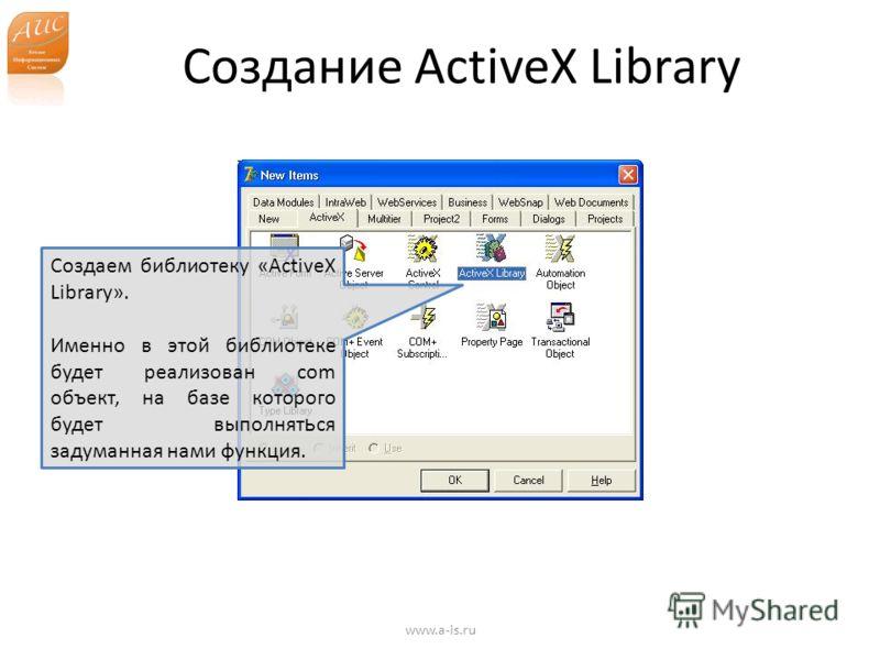 Создание ActiveX Library www.a-is.ru Создаем библиотеку «ActiveX Library». Именно в этой библиотеке будет реализован com объект, на базе которого будет выполнят ь ся задуманная нами функция.