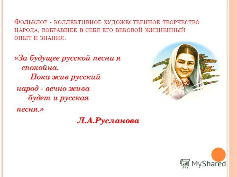 Ф ОЛЬКЛОР - КОЛЛЕКТИВНОЕ ХУДОЖЕСТВЕННОЕ ТВОРЧЕСТВО НАРОДА, ВОБРАВШЕЕ В СЕБЯ ЕГО ВЕКОВОЙ ЖИЗНЕННЫЙ ОПЫТ И ЗНАНИЯ. «За будущее русской песни я спокойна. Пока жив русский народ - вечно жива будет и русская народ - вечно жива будет и русская песня.» песн