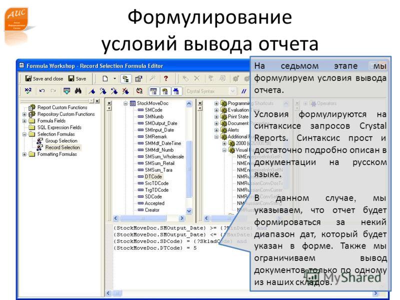 www.a-is.ru Формулирование условий вывода отчета На седьмом этапе мы формулируем условия вывода отчета. Условия формулируются на синтаксисе запросов Crystal Reports. Синтаксис прост и достаточно подробно описан в документации на русском языке. В данн