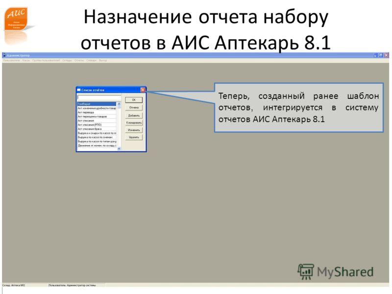 www.a-is.ru Назначение отчета набору отчетов в АИС Аптекарь 8.1 Теперь, созданны й ранее шаблон отчетов, интегрируется в систему отчетов АИС Аптекарь 8.1