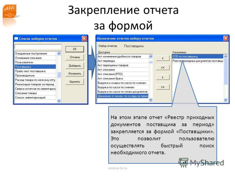 www.a-is.ru Закрепление отчета за формой На этом этапе отчет «Реестр приходных документов поставщика за период» закрепляется за формой «Поставщики». Это позволит пользователю осуществлять быстрый поиск необходимого отчета.