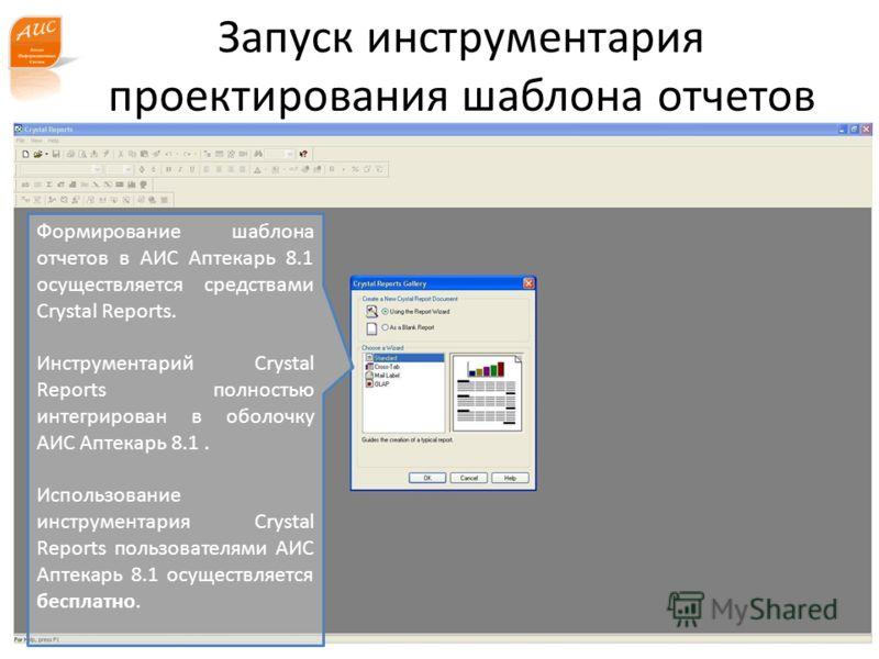 Запуск инструментария проектирования шаблона отчетов www.a-is.ru Формирование шаблона отчетов в АИС Аптекарь 8.1 осуществляется средствами Crystal Reports. Инструментарий Crystal Reports полностью интегрирован в оболочку АИС Аптекарь 8.1. Использован