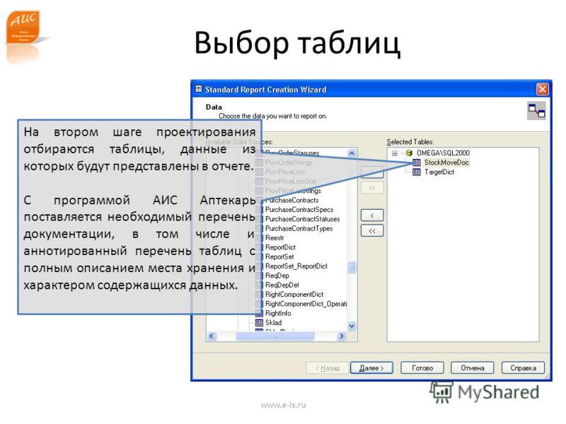 Выбор таблиц На втором шаге проектирования отбираются таблицы, данные из которых будут представлены в отчете. С программой АИС Аптекарь поставляется необходимый перечень документации, в том числе и аннотированный перечень таблиц с полным описанием ме
