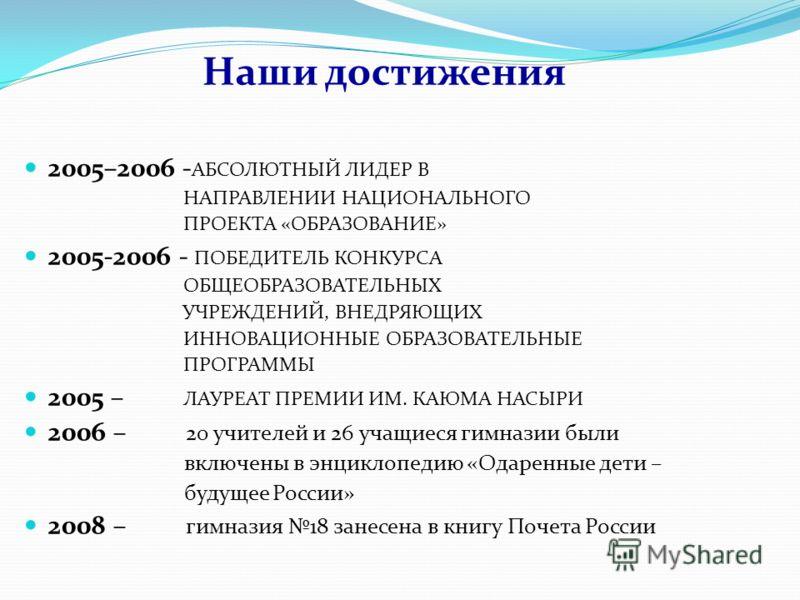 Наши достижения 2005–2006 - АБСОЛЮТНЫЙ ЛИДЕР В НАПРАВЛЕНИИ НАЦИОНАЛЬНОГО ПРОЕКТА «ОБРАЗОВАНИЕ» 2005-2006 - ПОБЕДИТЕЛЬ КОНКУРСА ОБЩЕОБРАЗОВАТЕЛЬНЫХ УЧРЕЖДЕНИЙ, ВНЕДРЯЮЩИХ ИННОВАЦИОННЫЕ ОБРАЗОВАТЕЛЬНЫЕ ПРОГРАММЫ 2005 – ЛАУРЕАТ ПРЕМИИ ИМ. КАЮМА НАСЫРИ 2