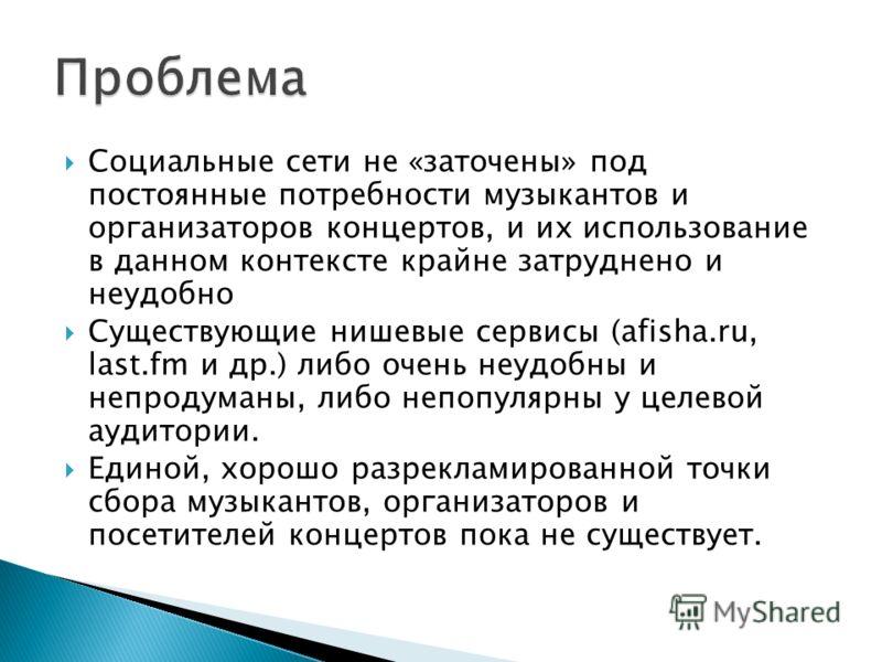 Социальные сети не «заточены» под постоянные потребности музыкантов и организаторов концертов, и их использование в данном контексте крайне затруднено и неудобно Существующие нишевые сервисы (afisha.ru, last.fm и др.) либо очень неудобны и не продума