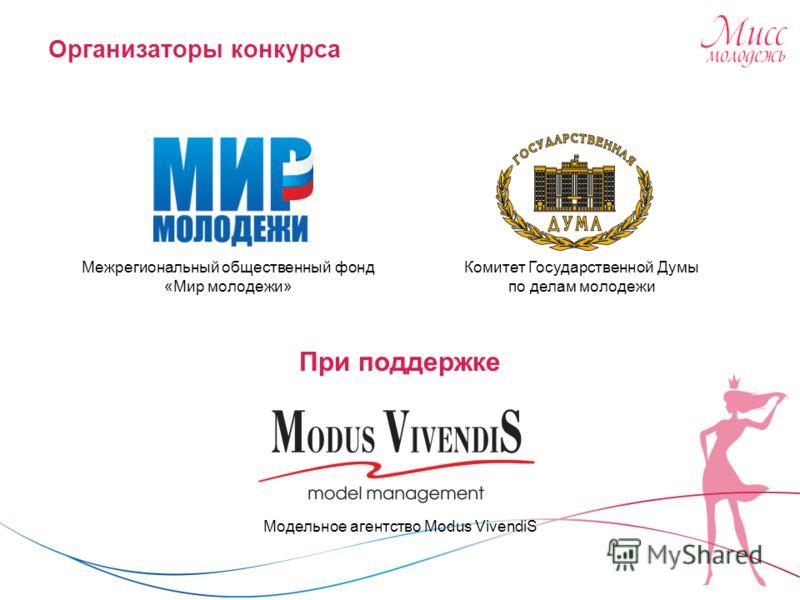 Организаторы конкурса Комитет Государственной Думы по делам молодежи При поддержке Модельное агентство Modus VivendiS Межрегиональный общественный фонд «Мир молодежи»