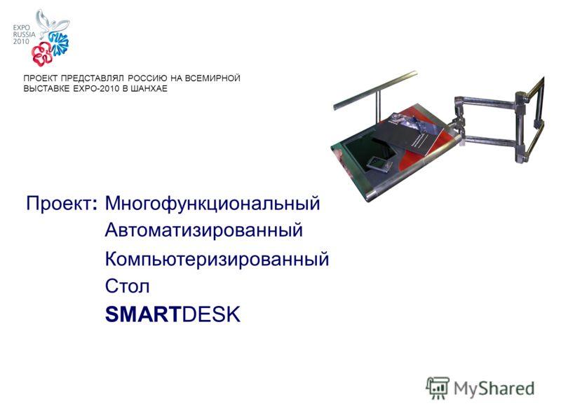 Проект:Многофункциональный Автоматизированный Компьютеризированный Стол SMARTDESK ПРОЕКТ ПРЕДСТАВЛЯЛ РОССИЮ НА ВСЕМИРНОЙ ВЫСТАВКЕ EXPO-2010 В ШАНХАЕ