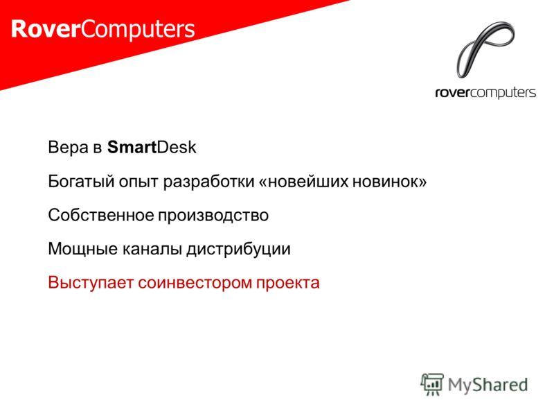 RoverComputers Вера в SmartDesk Богатый опыт разработки «новейших новинок» Собственное производство Мощные каналы дистрибуции Выступает соинвестором проекта