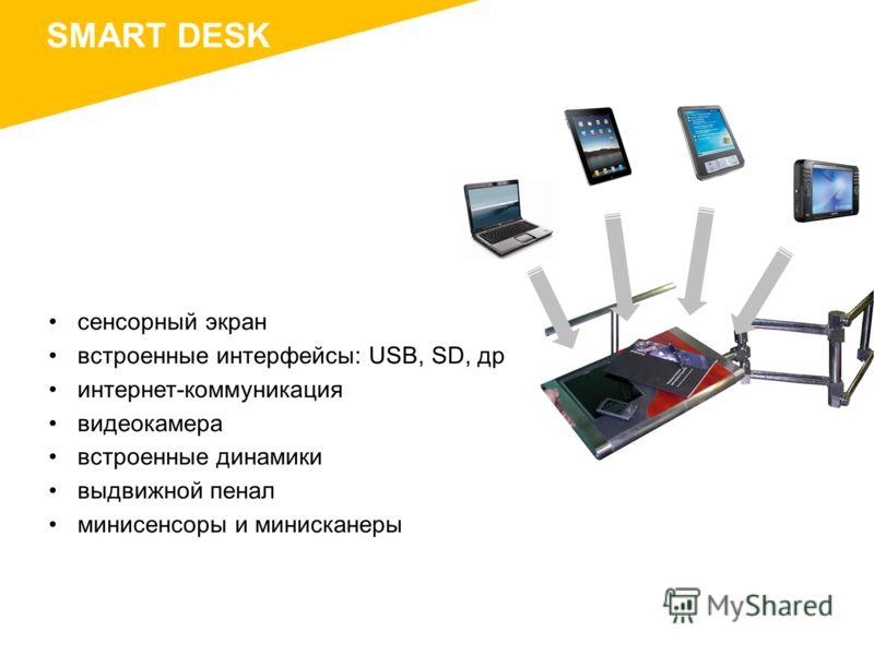 SMART DESK сенсорный экран встроенные интерфейсы: USB, SD, др интернет-коммуникация видеокамера встроенные динамики выдвижной пенал мини сенсоры и мини сканеры