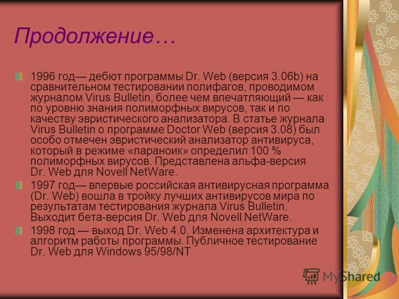 Продолжение… 1996 год дебют программы Dr. Web (версия 3.06b) на сравнительном тестировании полифагов, проводимом журналом Virus Bulletin, более чем впечатляющий как по уровню знания полиморфных вирусов, так и по качеству эвристического анализатора. В