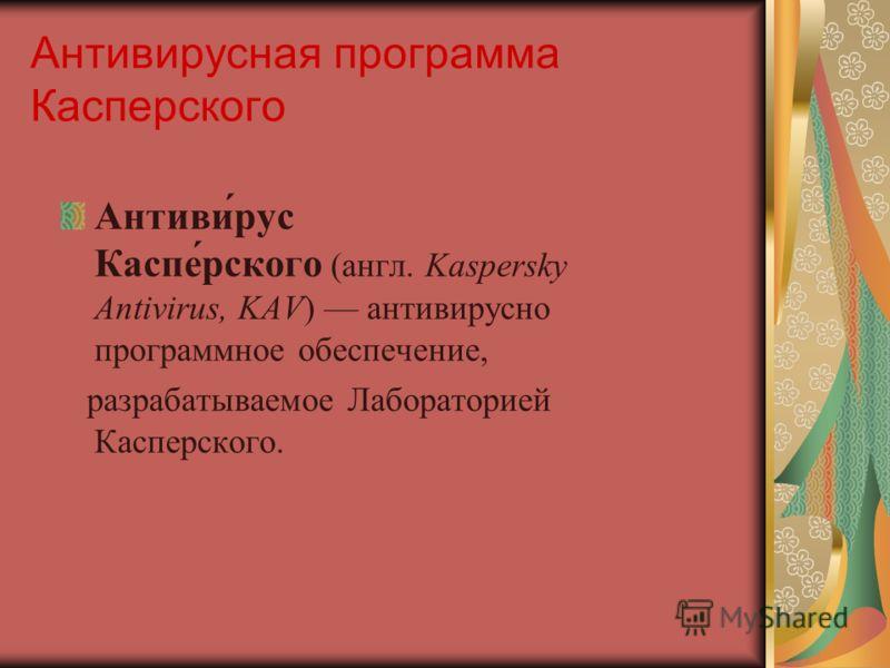Антивирусная программа Касперского Антивирус Касперского (англ. Kaspersky Antivirus, KAV) антивирусное программное обеспечение, разрабатываемое Лабораторией Касперского.
