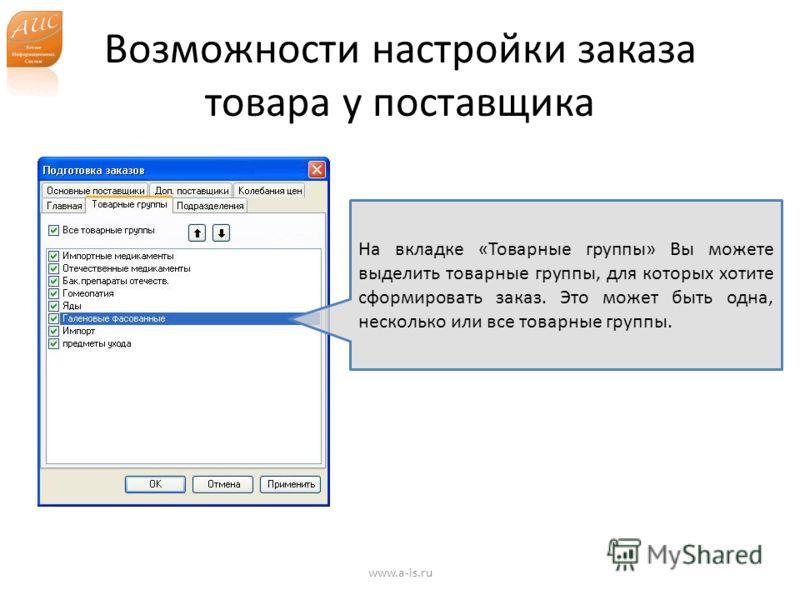 Возможности настройки заказа товара у поставщика www.a-is.ru На вкладке «Товарные группы» Вы можете выделить товарные группы, для которых хотите сформировать заказ. Это может быть одна, несколько или все товарные группы.