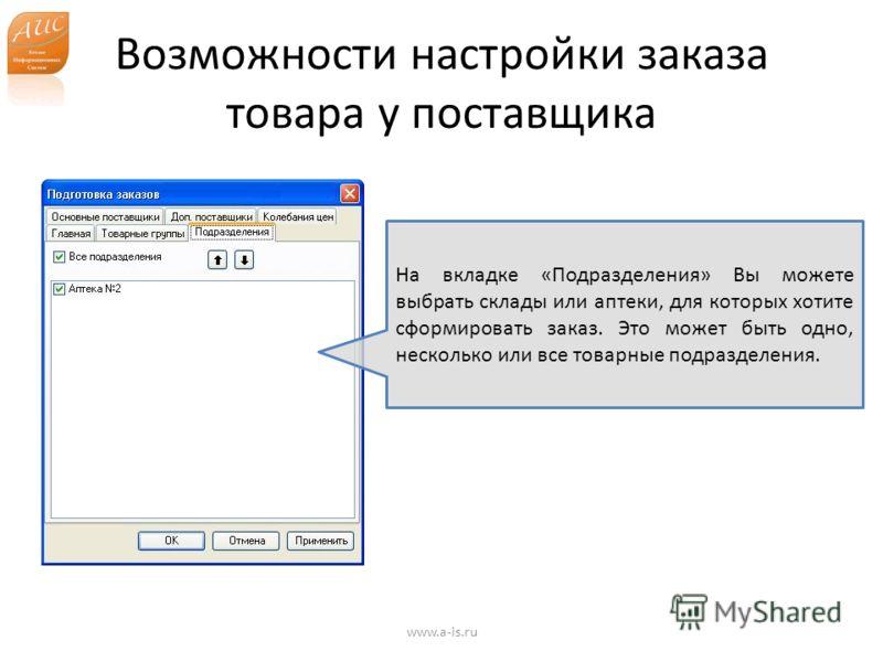 Возможности настройки заказа товара у поставщика www.a-is.ru На вкладке «Подразделения» Вы можете выбрать склады или аптеки, для которых хотите сформировать заказ. Это может быть одно, несколько или все товарные подразделения.