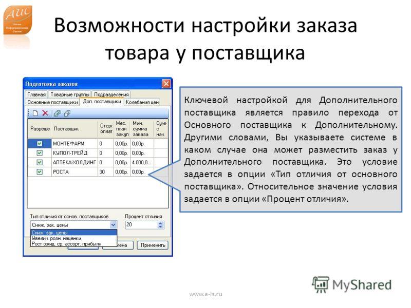 Возможности настройки заказа товара у поставщика www.a-is.ru Ключевой настройкой для Дополнительного поставщика является правило перехода от Основного поставщика к Дополнительному. Другими словами, Вы указываете системе в каком случае она может разме