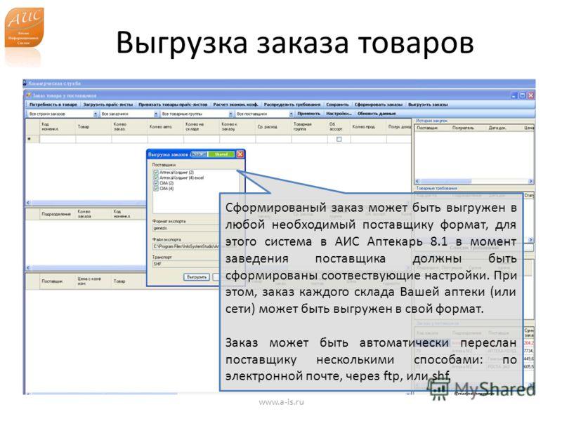Выгрузка заказа товаров www.a-is.ru Сформированый заказ может быть выгружен в любой необходимый поставщику формат, для этого система в АИС Аптекарь 8.1 в момент заведения поставщика должны быть сформированы соотвествующие настройки. При этом, заказ к