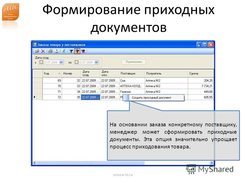 Формирование приходных документов www.a-is.ru На основании заказа конкретному поставщику, менеджер может сформировать приходные документы. Эта опция значительно упрощает процесс приходования товара.