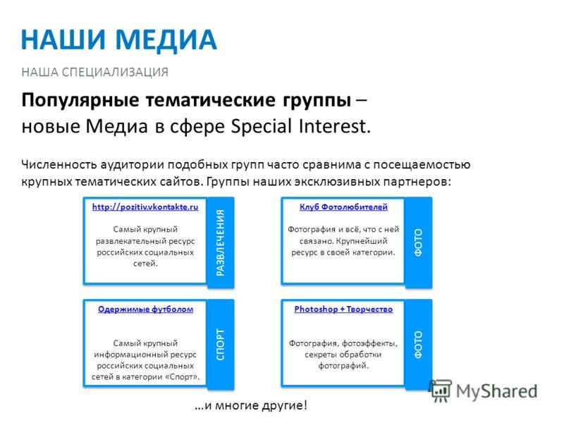 Популярные тематические группы – новые Медиа в сфере Special Interest. Численность аудитории подобных групп часто сравнима с посещаемостью крупных тематических сайтов. Группы наших эксклюзивных партнеров: http://pozitiv.vkontakte.ru Самый крупный раз