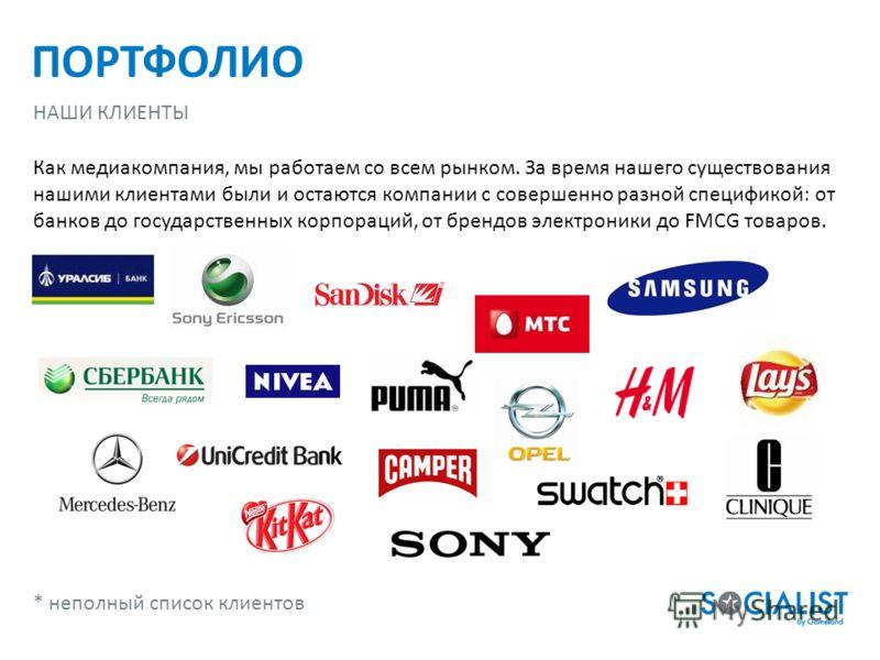 ПОРТФОЛИО НАШИ КЛИЕНТЫ Как медиакомпания, мы работаем со всем рынком. За время нашего существования нашими клиентами были и остаются компании с совершенно разной спецификой: от банков до государственных корпораций, от брендов электроники до FMCG това
