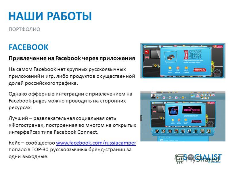 НАШИ РАБОТЫ ПОРТФОЛИО FACEBOOK Привлечение на Facebook через приложения На самом Facebook нет крупных русскоязычных приложений и игр, либо продуктов с существенной долей российского трафика. Однако оффшорные интеграции с привлечением на Facebook-page