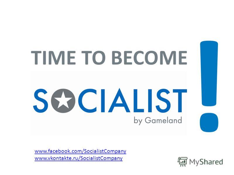 ! TIME TO BECOME www.facebook.com/SocialistCompany www.vkontakte.ru/SocialistCompany