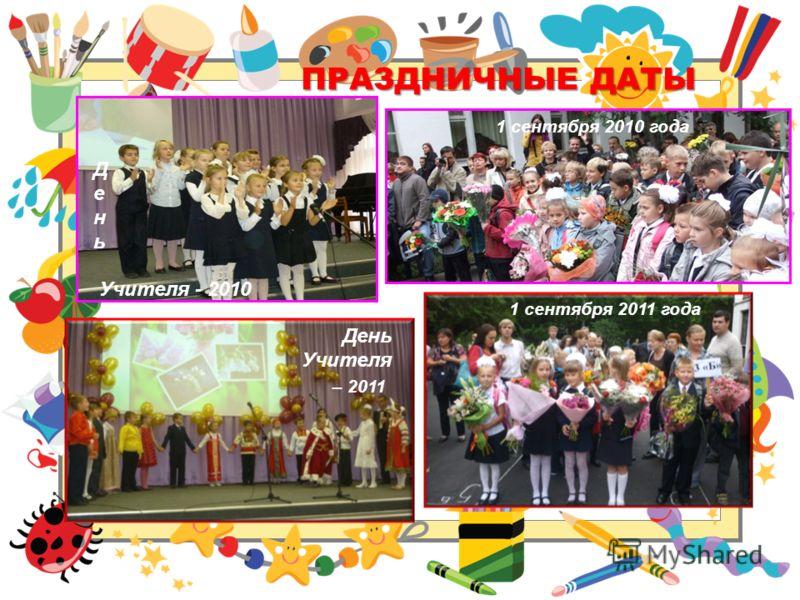 ПРАЗДНИЧНЫЕ ДАТЫ Д е н ь Учителя - 2010 1 сентября 2010 года 1 сентября 2011 года День Учителя – 2011