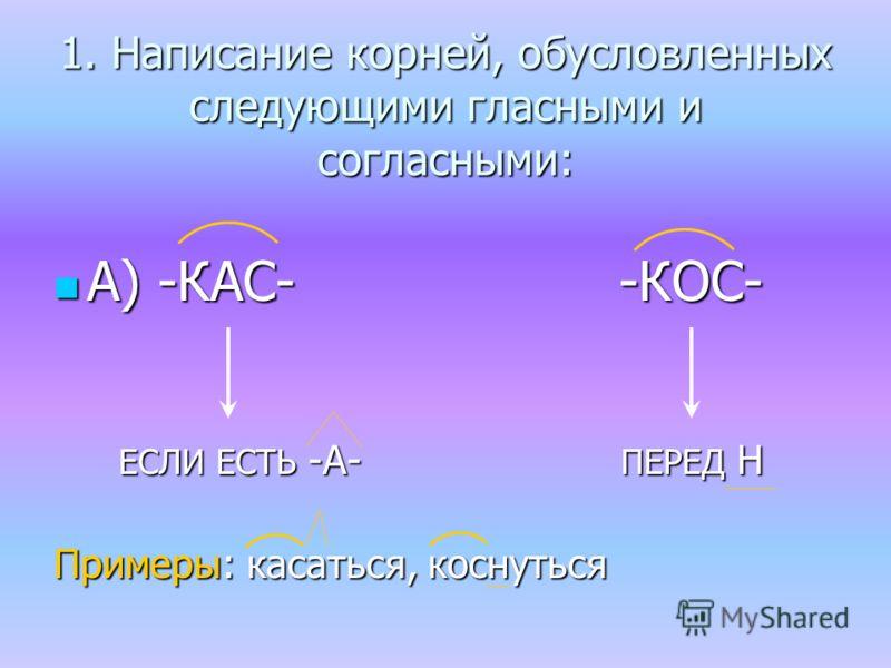 1. Написание корней, обусловленных следующими гласными и согласными: А) -КАС- -КОС- А) -КАС- -КОС- ЕСЛИ ЕСТЬ -А- ПЕРЕД Н ЕСЛИ ЕСТЬ -А- ПЕРЕД Н Примеры: касаться, косниться