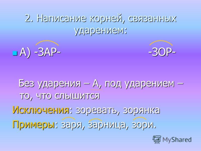 2. Написание корней, связанных ударением: А) -ЗАР- -ЗОР- А) -ЗАР- -ЗОР- Без ударения – А, под ударением – то, что слышится Без ударения – А, под ударением – то, что слышится Исключения: зоревать, зарянка Примеры: заря, зарница, зори.