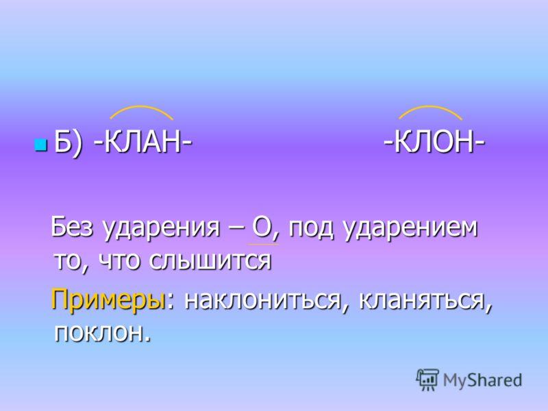 Б) -КЛАН- -КЛОН- Б) -КЛАН- -КЛОН- Без ударения – О, под ударением то, что слышится Без ударения – О, под ударением то, что слышится Примеры: наклониться, кланяться, поклон. Примеры: наклониться, кланяться, поклон.