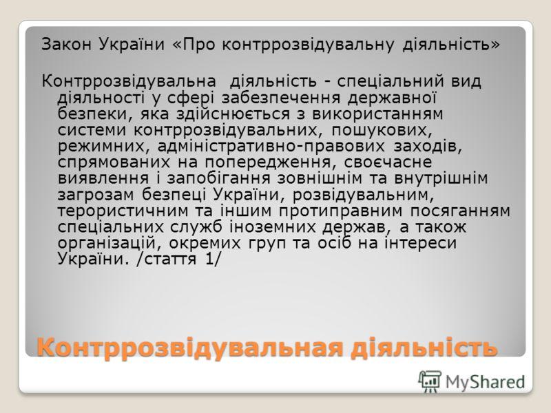 Контррозвідувальная діяльність Закон України «Про контррозвідувальну діяльність» Контррозвідувальна діяльність - спеціальний вид діяльності у сфері забезпечення державної безпеки, яка здійснюється з використанням системи контррозвідувальних, пошукови