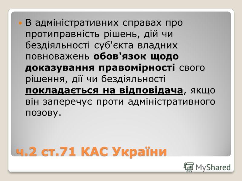 ч.2 ст.71 КАС України В адміністративних справах про протиправність рішень, дій чи бездіяльності суб'єкта владних повноважень обов'язок щодо доказування правомірності свого рішення, дії чи бездіяльності покладається на відповідача, якщо він заперечує
