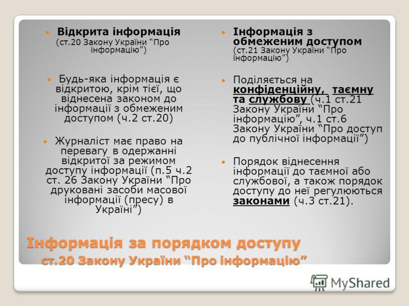 Інформація за порядком доступу ст.20 Закону України Про інформацію Відкрита інформація (ст.20 Закону України Про інформацію) Будь-яка інформація є відкритою, крім тієї, що віднесена законом до інформації з обмеженим доступом (ч.2 ст.20) Журналіст має