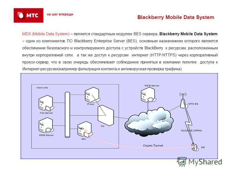 MDS (Mobile Data System) – является стандартным модулем BES сервера, Blackberry Mobile Data System – один из компонентов ПО Blackberry Enterprise Server (BES), основным назначением которого является обеспечение безопасного и контролируемого доступа с