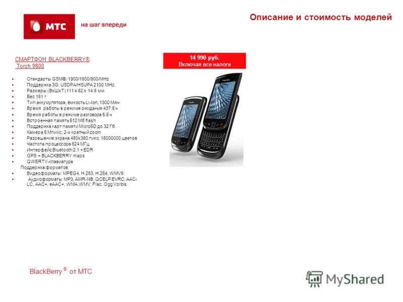 СМАРТФОН BLACKBERRY® Torch 9800 Стандарты GSM®: 1900/1800/900/MHz Поддержка 3G: USDPA/HSUPA 2100 MHz. Размеры (Вх ШхТ) 111 x 62 x 14.6 мм Вес 161 г Тип аккумулятора, ёмкость Li-Ion, 1300 МАч Время работы в режиме ожидания 437.5 ч Время работы в режим