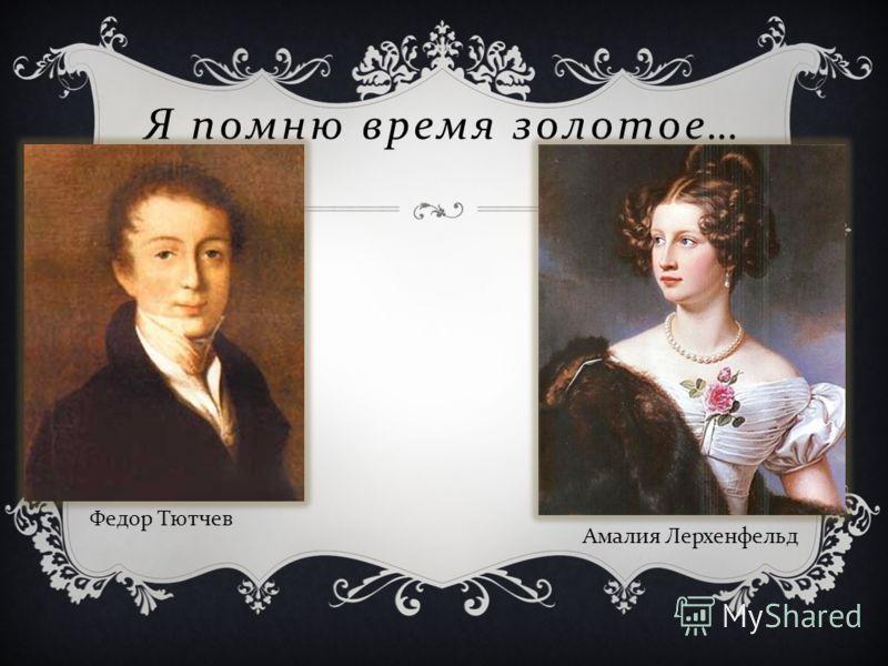 Федор Тютчев Я помню время золотое … Амалия Лерхенфельд