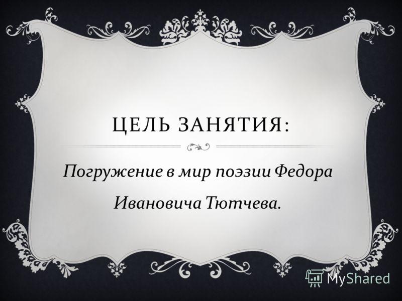 ЦЕЛЬ ЗАНЯТИЯ : Погружение в мир поэзии Федора Ивановича Тютчева.