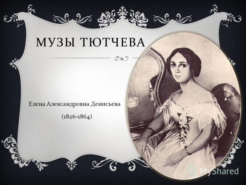 МУЗЫ ТЮТЧЕВА Елена Александровна Денисьева (1826-1864)