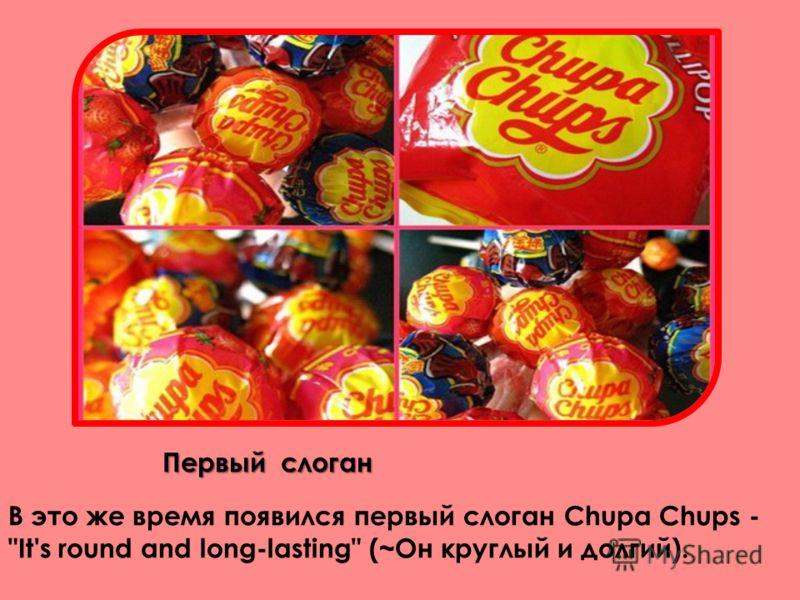 Первый слоган В это же время появился первый слоган Chupa Chups - It's round and long-lasting (~Он круглый и долгий).