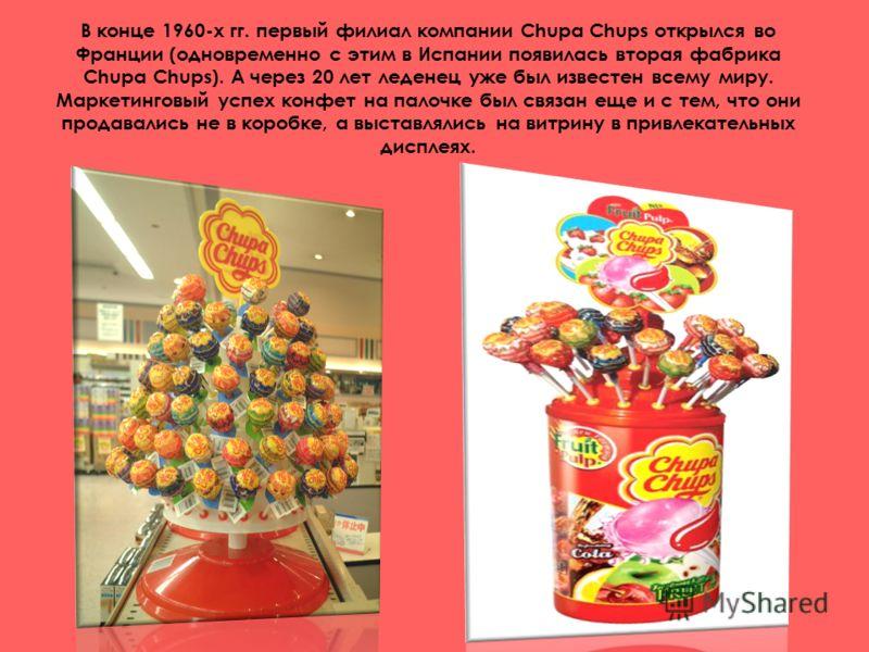 В конце 1960-х гг. первый филиал компании Chupa Chups открылся во Франции (одновременно с этим в Испании появилась вторая фабрика Chupa Chups). А через 20 лет леденец уже был известен всему миру. Маркетинговый успех конфет на палочке был связан еще и