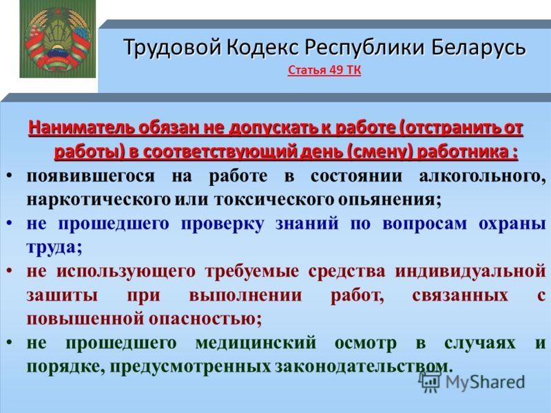 Трудовой Кодекс Республики Беларусь Трудовой Кодекс Республики Беларусь Статья 49 ТК Наниматель обязан не допускать к работе (отстранить от работы) в соответствующий день (смену) работника : появившегося на работе в состоянии алкогольного, наркотичес
