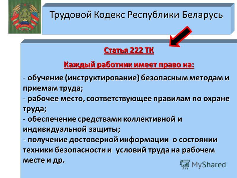 Трудовой Кодекс Республики Беларусь Статья 222 ТК Каждый работник имеет право на: обучение (инструктирование) безопасным методам и приемам труда; - обучение (инструктирование) безопасным методам и приемам труда; - рабочее место, соответствующее прави