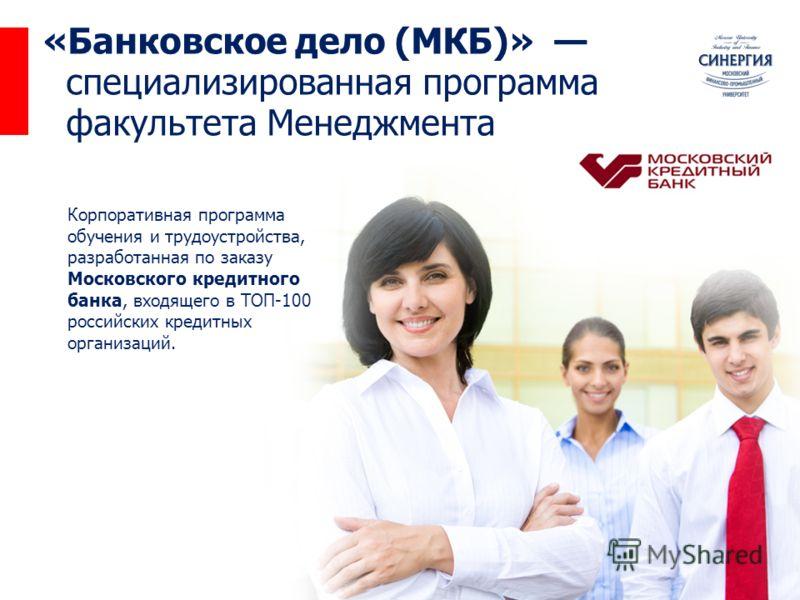 «Банковское дело (МКБ)» специализированная программа факультета Менеджмента Корпоративная программа обучения и трудоустройства, разработанная по заказу Московского кредитного банка, входящего в ТОП-100 российских кредитных организаций.