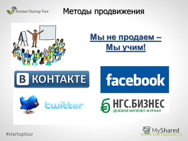 Методы продвижения #startuptour www.startuptour.ru Мы не продаем – Мы учим!
