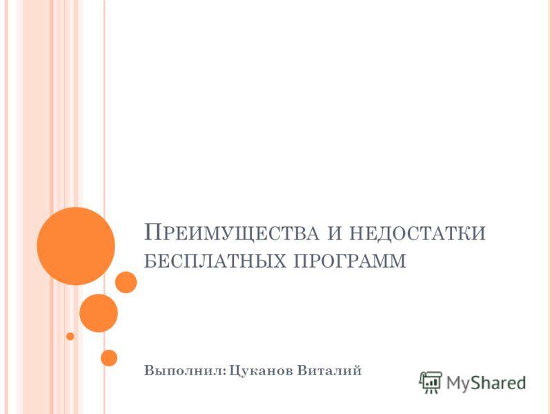 П РЕИМУЩЕСТВА И НЕДОСТАТКИ БЕСПЛАТНЫХ ПРОГРАММ Выполнил: Цуканов Виталий