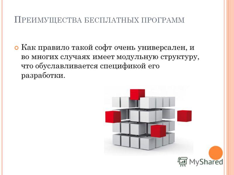 П РЕИМУЩЕСТВА БЕСПЛАТНЫХ ПРОГРАММ Как правило такой софт очень универсален, и во многих случаях имеет модульную структуру, что обуславливается спецификой его разработки.