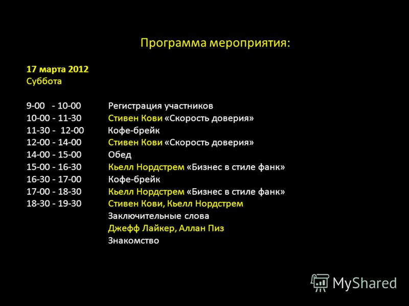 Программа мероприятия: 17 марта 2012 Суббота 9-00 - 10-00Регистрация участников 10-00 - 11-30 Стивен Кови «Скорость доверия» 11-30 - 12-00 Кофе-брейк 12-00 - 14-00Стивен Кови «Скорость доверия» 14-00 - 15-00Обед 15-00 - 16-30Кьелл Нордстрем «Бизнес в