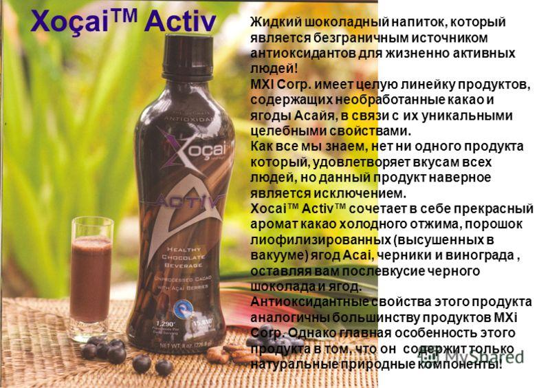 Хоçai TM Activ Жидкий шоколадный напиток, который является безграничным источником антиоксидантов для жизненно активных людей! MXI Corp. имеет целую линейку продуктов, содержащих необработанные какао и ягоды Асайя, в связи с их уникальными целебными