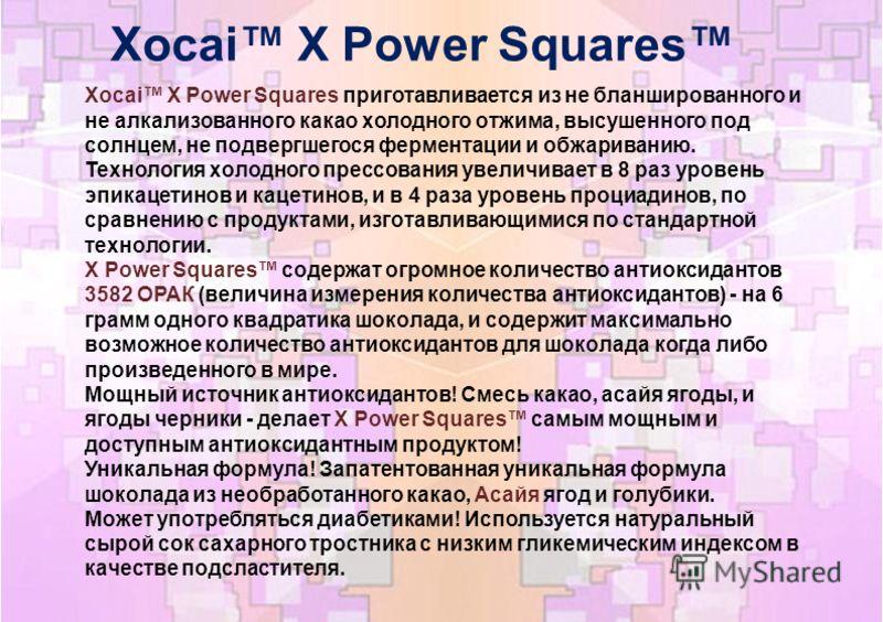 Xocai X Power Squares Xocai X Power Squares приготавливается из не бланшированного и не алкализованного какао холодного отжима, высушенного под солнцем, не подвергшегося ферментации и обжариванию. Технология холодного прессования увеличивает в 8 раз