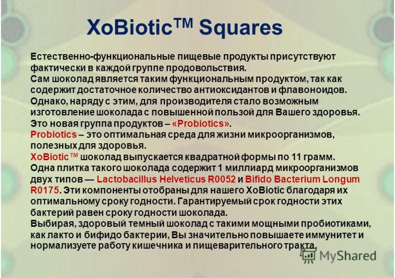 ХоBiotic TM Squares Естественно-функциональные пищевые продукты присутствуют фактически в каждой группе продовольствия. Сам шоколад является таким функциональным продуктом, так как содержит достаточное количество антиоксидантов и флавоноидов. Однако,