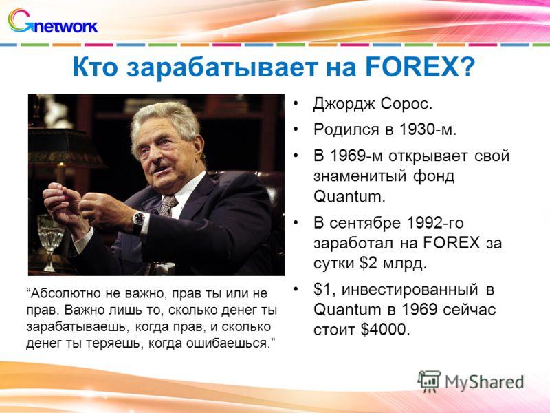 Кто зарабатывает на FOREX? Джордж Сорос. Родился в 1930-м. В 1969-м открывает свой знаменитый фонд Quantum. В сентябре 1992-го заработал на FOREX за сутки $2 млрд. $1, инвестированный в Quantum в 1969 сейчас стоит $4000. Абсолютно не важно, прав ты и