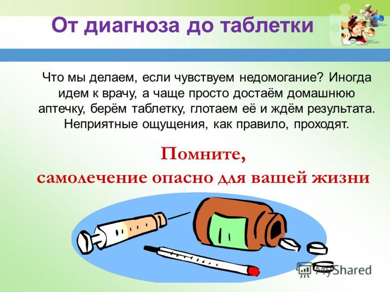 Что мы делаем, если чувствуем недомогание? Иногда идем к врачу, а чаще просто достаём домашнюю аптечку, берём таблетку, глотаем её и ждём результата. Неприятные ощущения, как правило, проходят. От диагноза до таблетки Помните, самолечение опасно для